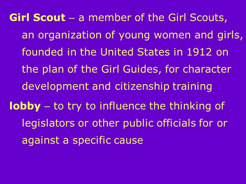 Girl Scout – a member of the Girl Scouts, an organization of young women and girls, founded in the United States in 1912 on the plan of the Girl Guides, for character development and citizenship training lobby – to try to influence the thinking of legislators or other public officials for or against a specific cause
