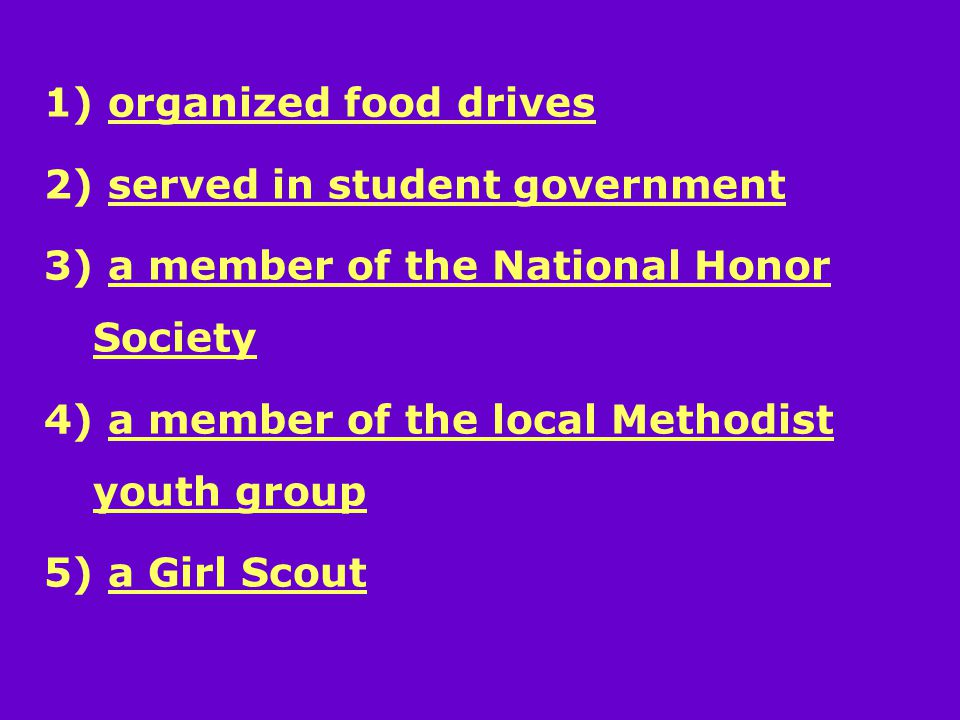 1) organized food drives 2) served in student government 3) a member of the National Honor Society 4) a member of the local Methodist youth group 5) a Girl Scout