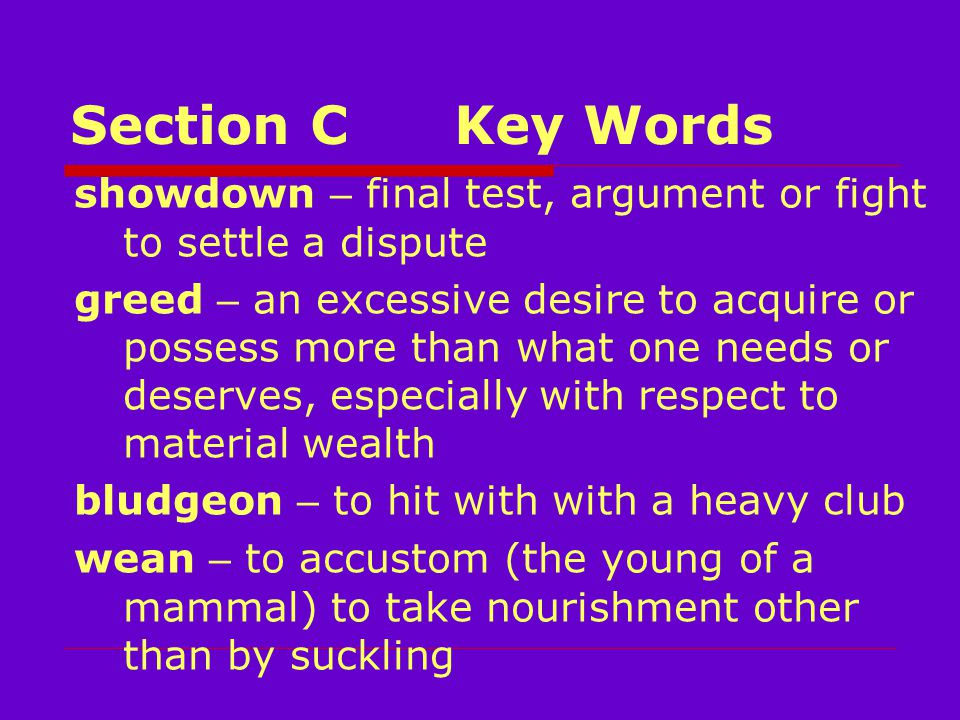 Section CKey Words showdown – final test, argument or fight to settle a dispute greed – an excessive desire to acquire or possess more than what one needs or deserves, especially with respect to material wealth bludgeon – to hit with with a heavy club wean – to accustom (the young of a mammal) to take nourishment other than by suckling
