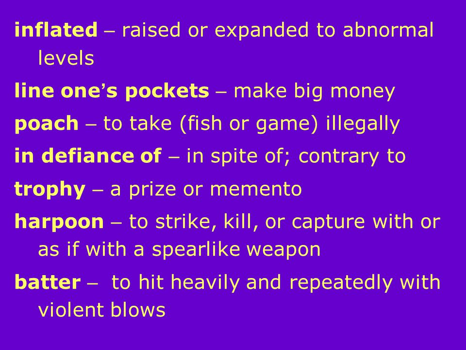 inflated – raised or expanded to abnormal levels line one ' s pockets – make big money poach – to take (fish or game) illegally in defiance of – in spite of; contrary to trophy – a prize or memento harpoon – to strike, kill, or capture with or as if with a spearlike weapon batter – to hit heavily and repeatedly with violent blows