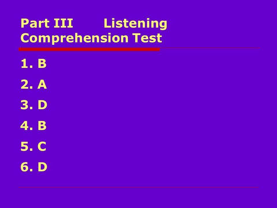 Part III Listening Comprehension Test 1. B 2. A 3. D 4. B 5. C 6. D