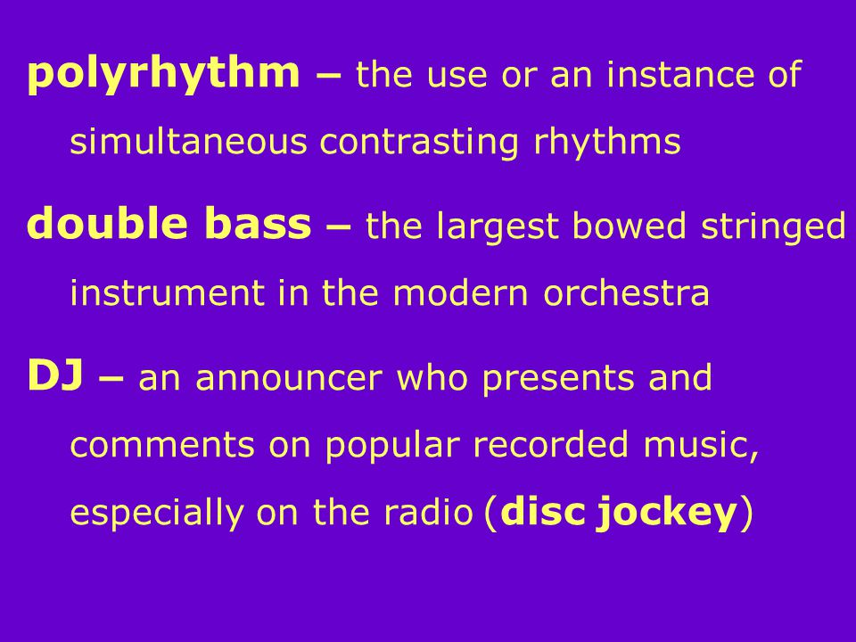 polyrhythm – the use or an instance of simultaneous contrasting rhythms double bass – the largest bowed stringed instrument in the modern orchestra DJ – an announcer who presents and comments on popular recorded music, especially on the radio (disc jockey)