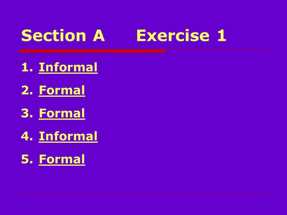 Section AExercise 1 1.Informal 2.Formal 3.Formal 4.Informal 5.Formal
