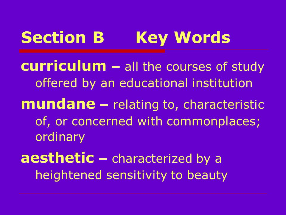 Section BKey Words curriculum – all the courses of study offered by an educational institution mundane – relating to, characteristic of, or concerned with commonplaces; ordinary aesthetic – characterized by a heightened sensitivity to beauty
