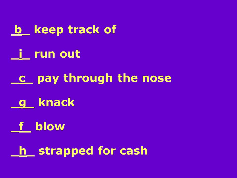 b_ keep track of _i_ run out _c_ pay through the nose _g_ knack _f_ blow _h_ strapped for cash