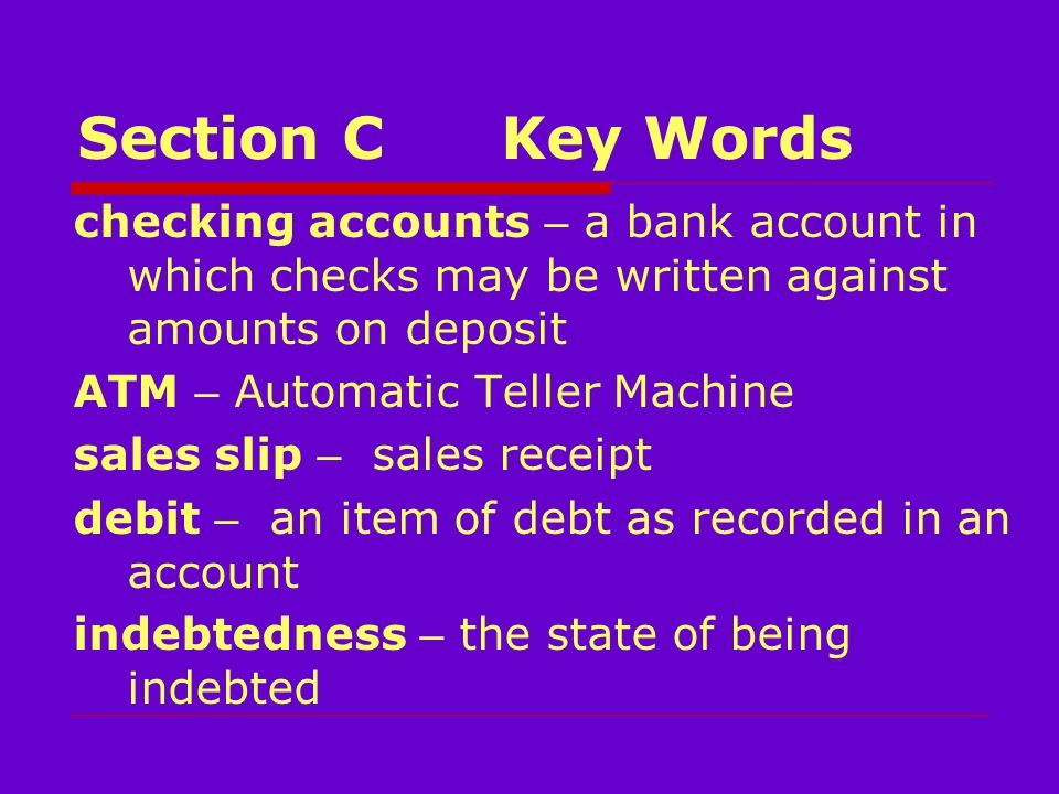 Section CKey Words checking accounts – a bank account in which checks may be written against amounts on deposit ATM – Automatic Teller Machine sales slip – sales receipt debit – an item of debt as recorded in an account indebtedness – the state of being indebted