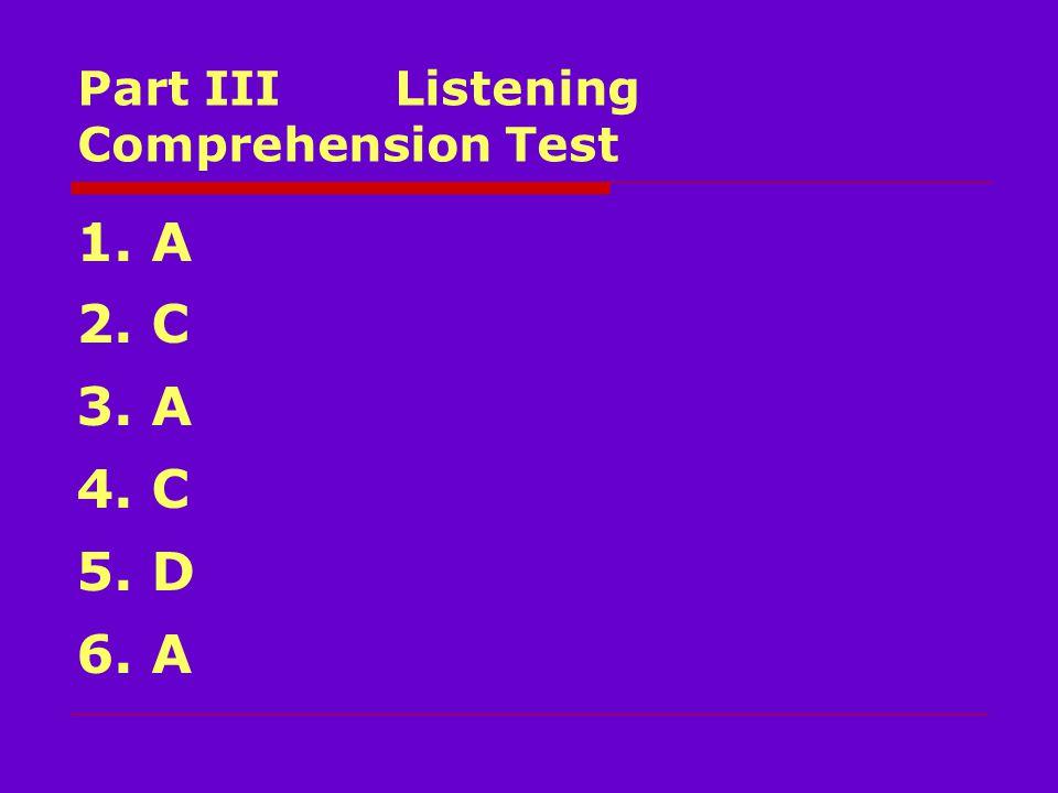 Part III Listening Comprehension Test 1. A 2. C 3. A 4. C 5. D 6. A