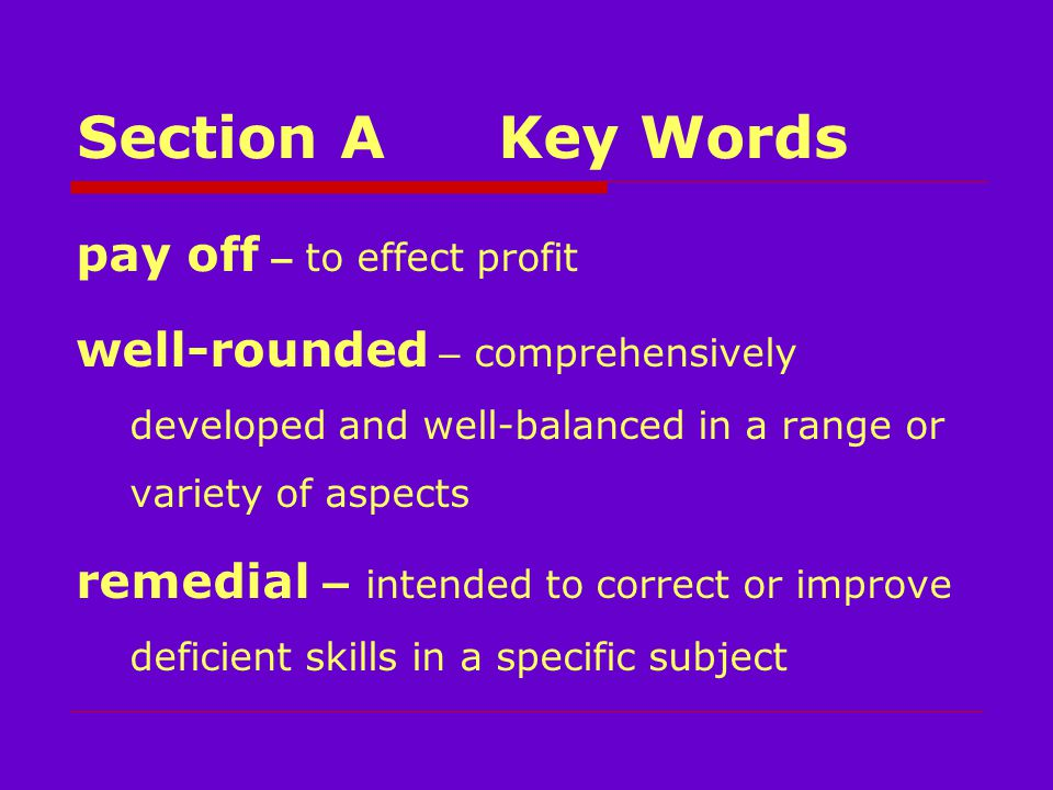 Section AKey Words pay off – to effect profit well-rounded – comprehensively developed and well-balanced in a range or variety of aspects remedial – intended to correct or improve deficient skills in a specific subject