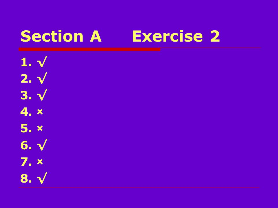Section AExercise 2 1. √ 2. √ 3. √ 4. × 5. × 6. √ 7. × 8. √