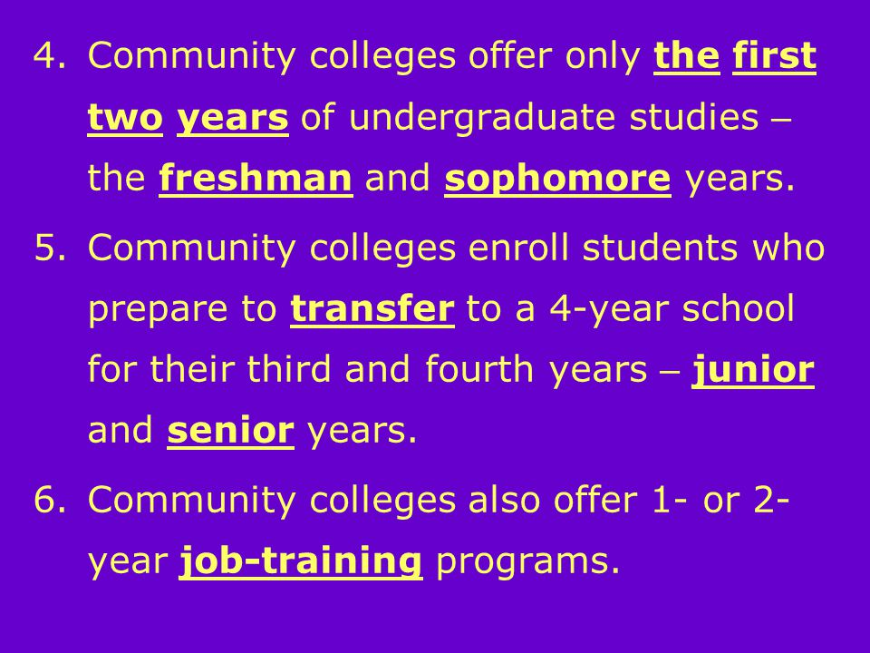 4.Community colleges offer only the first two years of undergraduate studies – the freshman and sophomore years.