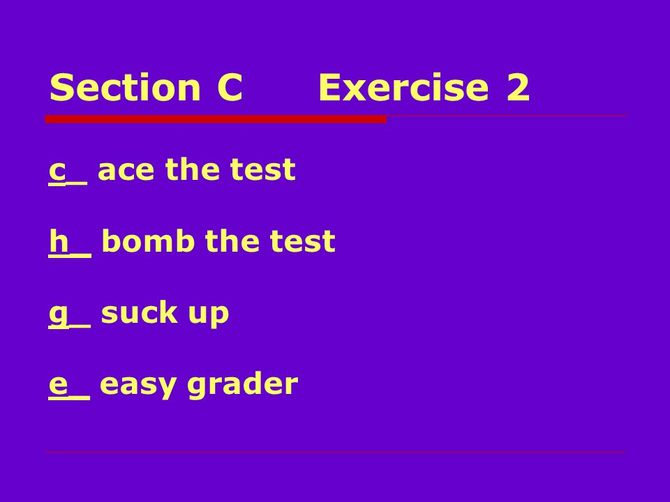 Section CExercise 2 c_ ace the test h_ bomb the test g_ suck up e_ easy grader