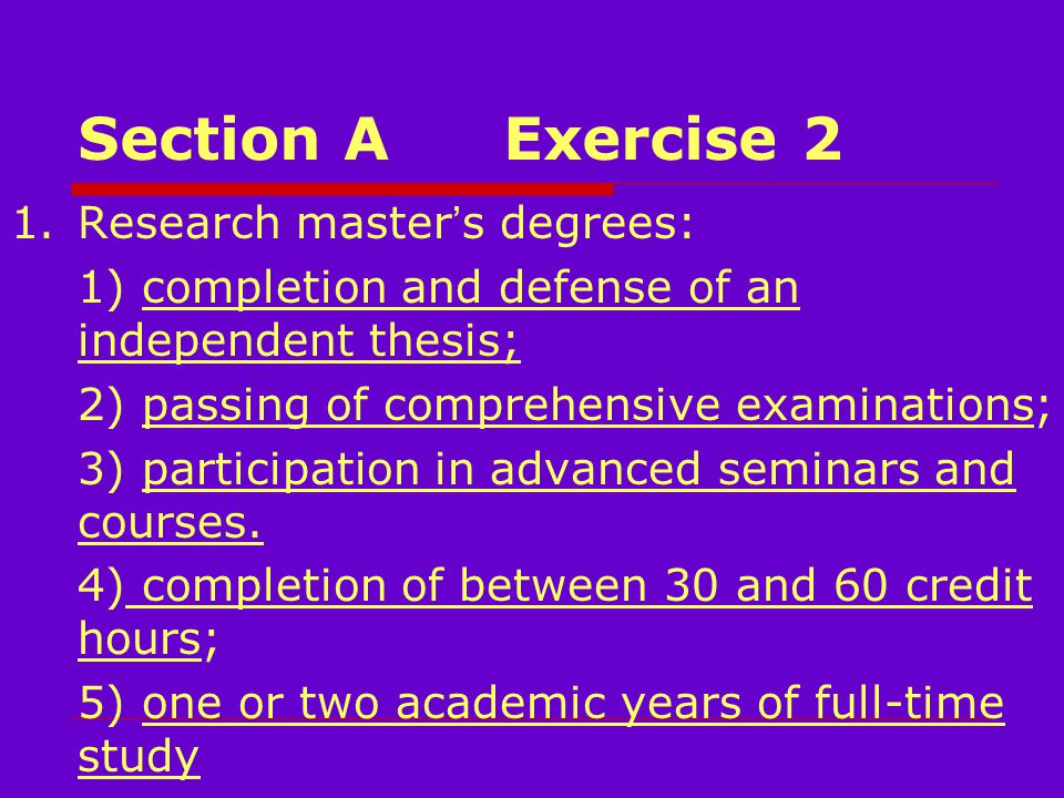 Section AExercise 2 1.Research master ' s degrees: 1) completion and defense of an independent thesis; 2) passing of comprehensive examinations; 3) participation in advanced seminars and courses.