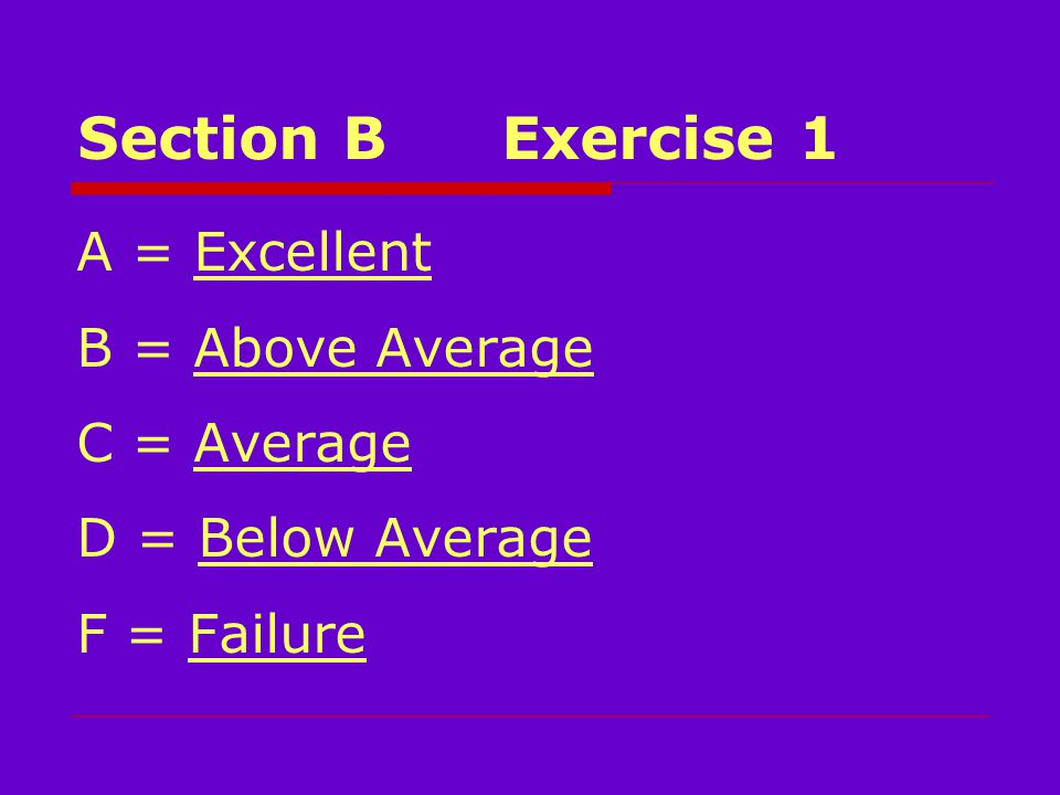 Section BExercise 1 A = Excellent B = Above Average C = Average D = Below Average F = Failure