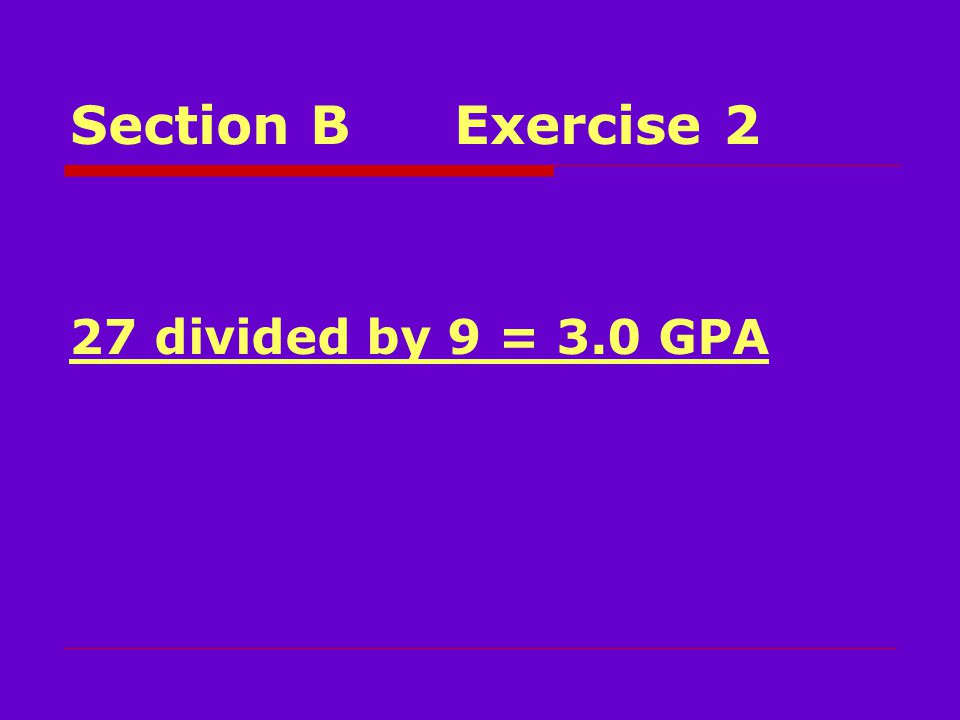 Section BExercise 2 27 divided by 9 = 3.0 GPA