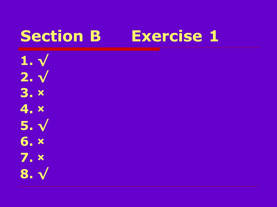 Section BExercise 1 1. √ 2. √ 3. × 4. × 5. √ 6. × 7. × 8. √