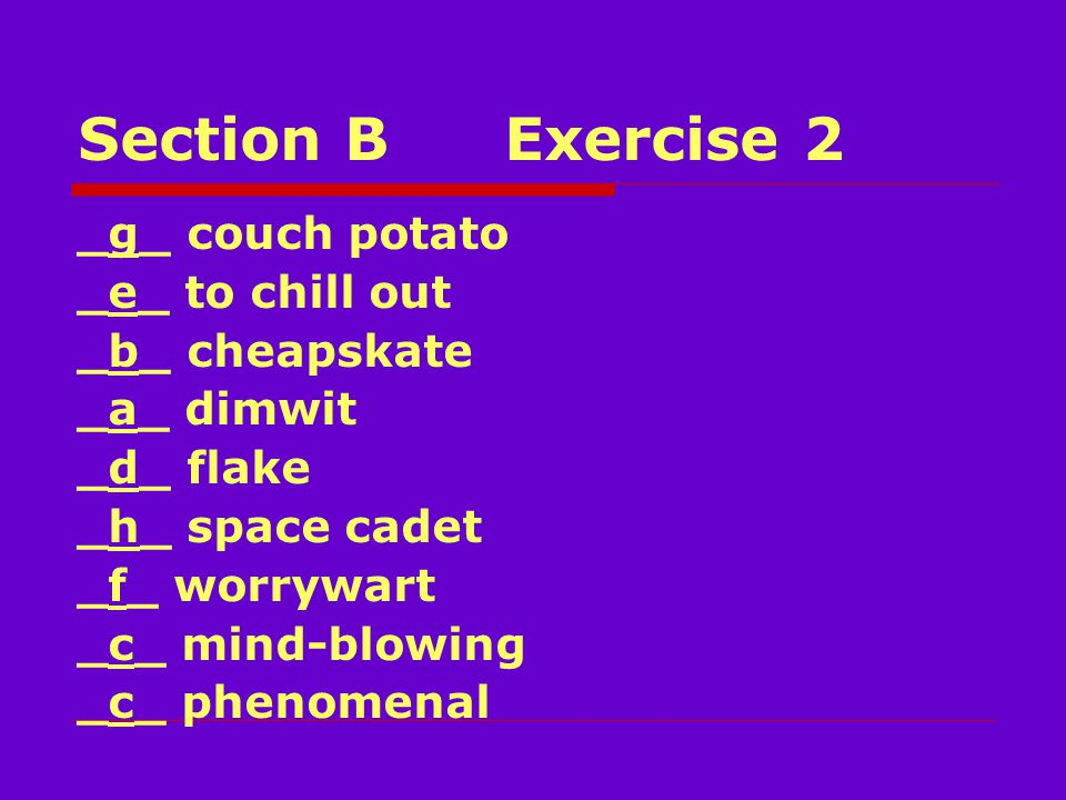 Section BExercise 2 _g_ couch potato _e_ to chill out _b_ cheapskate _a_ dimwit _d_ flake _h_ space cadet _f_ worrywart _c_ mind-blowing _c_ phenomenal