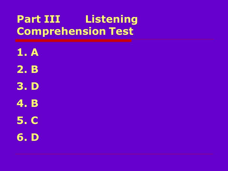 Part III Listening Comprehension Test 1. A 2. B 3. D 4. B 5. C 6. D