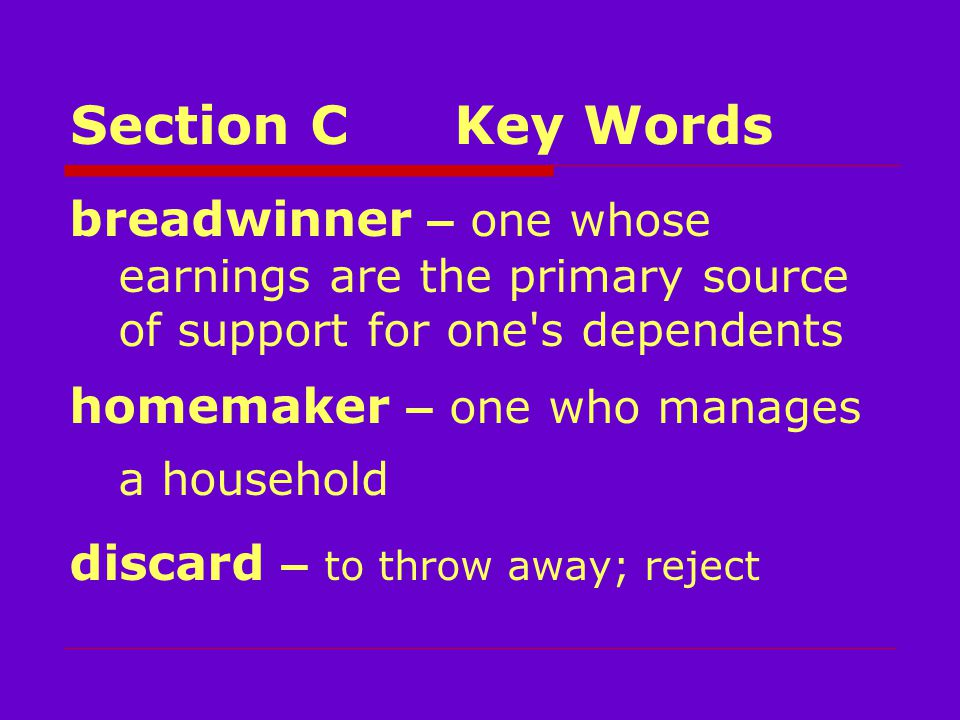 Section CKey Words breadwinner – one whose earnings are the primary source of support for one s dependents homemaker – one who manages a household discard – to throw away; reject