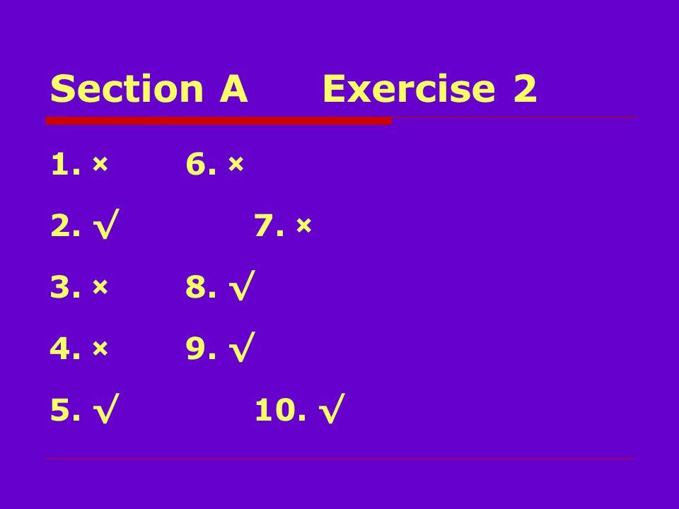 Section AExercise 2 1. ×6. × 2. √7. × 3. ×8. √ 4. ×9. √ 5. √10. √