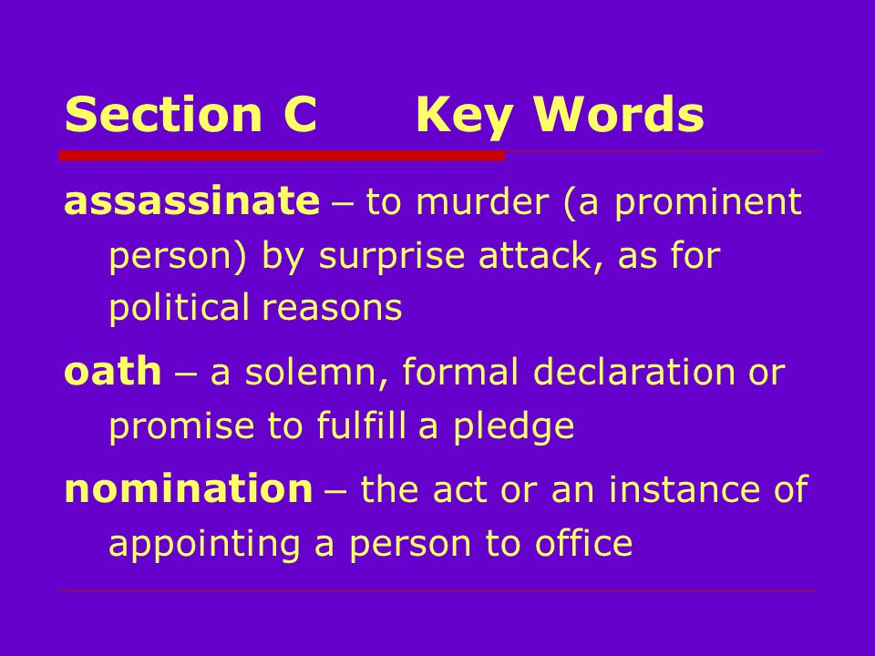 Section CKey Words assassinate – to murder (a prominent person) by surprise attack, as for political reasons oath – a solemn, formal declaration or promise to fulfill a pledge nomination – the act or an instance of appointing a person to office