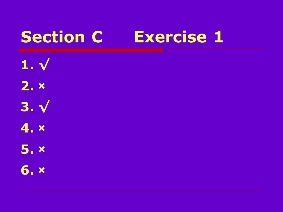 Section CExercise 1 1.√ 2.× 3.√ 4.× 5.× 6.×