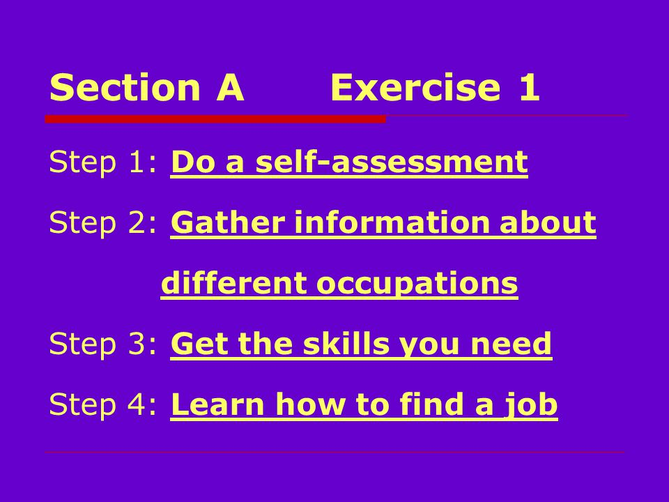 Section A Exercise 1 Step 1: Do a self-assessment Step 2: Gather information about different occupations Step 3: Get the skills you need Step 4: Learn how to find a job