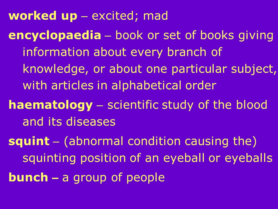 worked up – excited; mad encyclopaedia – book or set of books giving information about every branch of knowledge, or about one particular subject, with articles in alphabetical order haematology – scientific study of the blood and its diseases squint – (abnormal condition causing the) squinting position of an eyeball or eyeballs bunch – a group of people