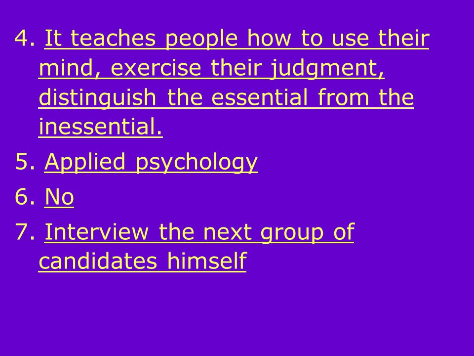 4. It teaches people how to use their mind, exercise their judgment, distinguish the essential from the inessential. 5. Applied psychology 6. No 7. In