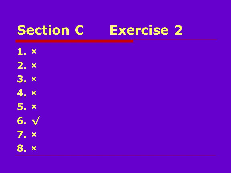 Section CExercise 2 1.× 2.× 3.× 4.× 5.× 6.√ 7.× 8.×