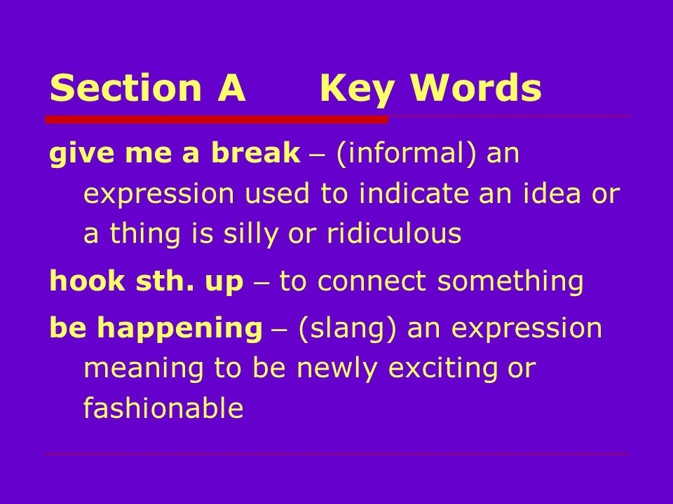 Section AKey Words give me a break – (informal) an expression used to indicate an idea or a thing is silly or ridiculous hook sth.