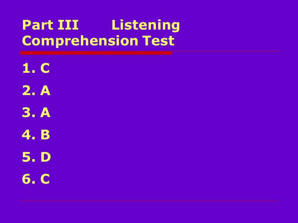 Part III Listening Comprehension Test 1. C 2. A 3. A 4. B 5. D 6. C