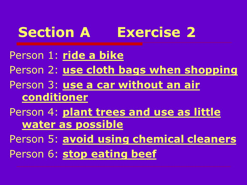 Section AExercise 2 Person 1: ride a bike Person 2: use cloth bags when shopping Person 3: use a car without an air conditioner Person 4: plant trees and use as little water as possible Person 5: avoid using chemical cleaners Person 6: stop eating beef