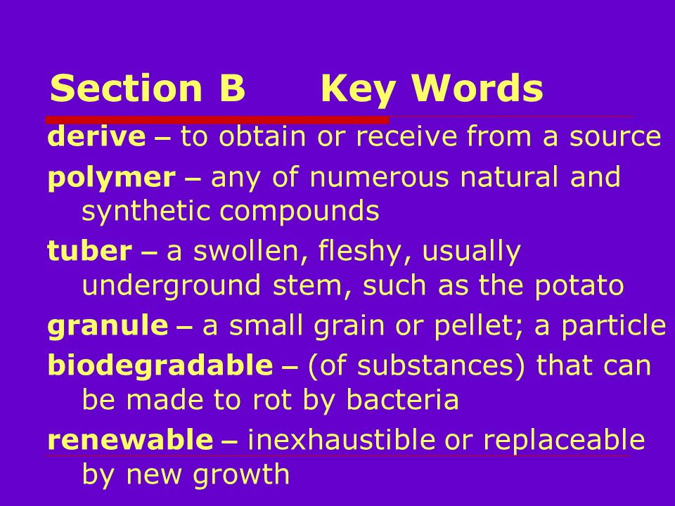 Section BKey Words derive – to obtain or receive from a source polymer – any of numerous natural and synthetic compounds tuber – a swollen, fleshy, usually underground stem, such as the potato granule – a small grain or pellet; a particle biodegradable – (of substances) that can be made to rot by bacteria renewable – inexhaustible or replaceable by new growth