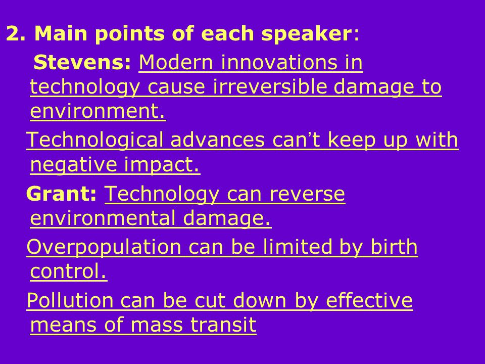 2. Main points of each speaker: Stevens: Modern innovations in technology cause irreversible damage to environment. Technological advances can ' t kee