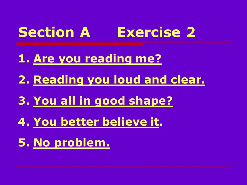 Section AExercise 2 1. Are you reading me. 2. Reading you loud and clear.