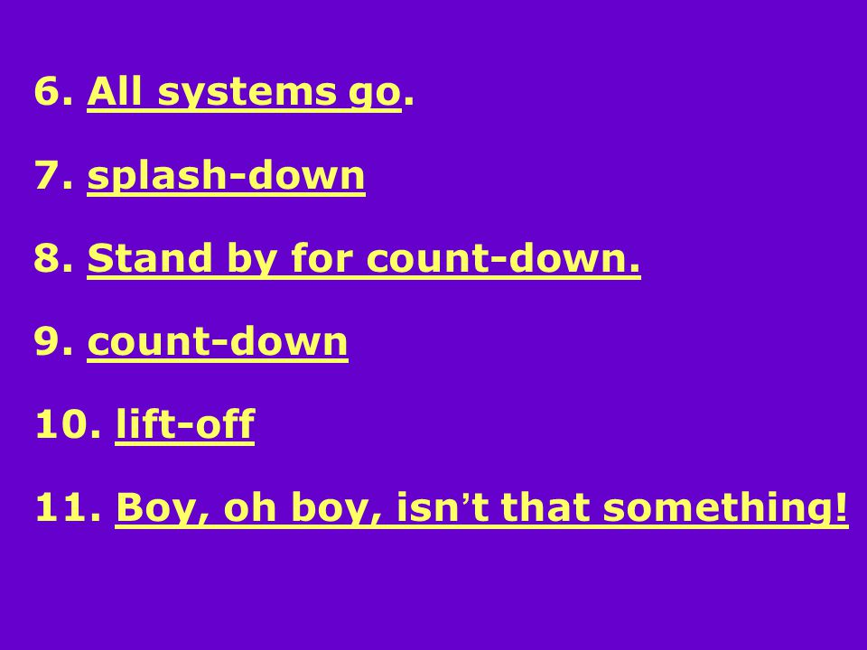 6. All systems go. 7. splash-down 8. Stand by for count-down.