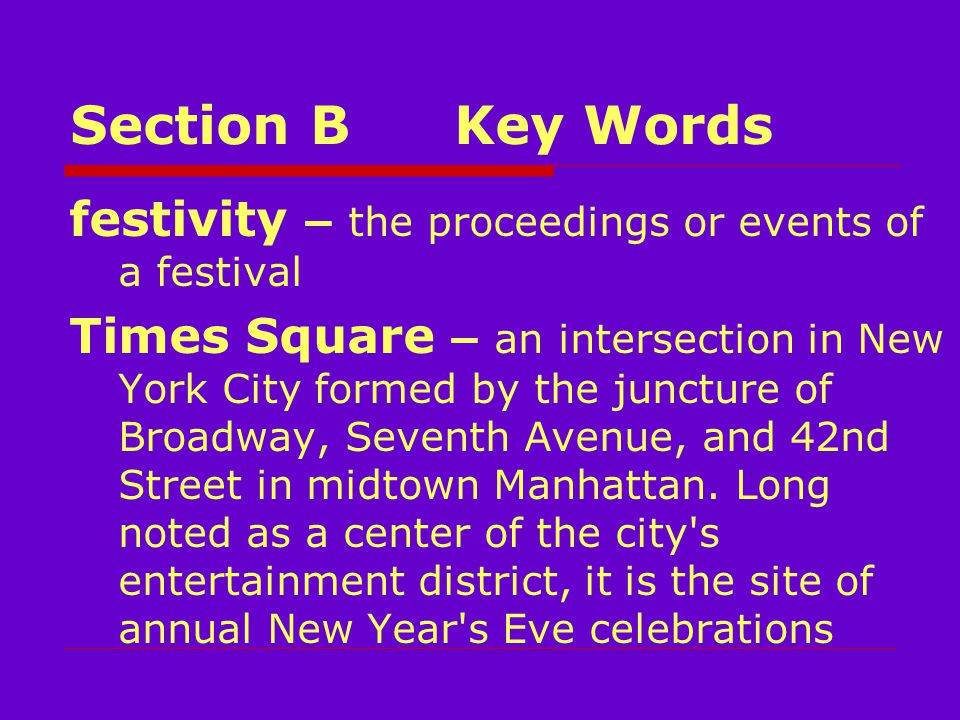 Section BKey Words festivity – the proceedings or events of a festival Times Square – an intersection in New York City formed by the juncture of Broadway, Seventh Avenue, and 42nd Street in midtown Manhattan.