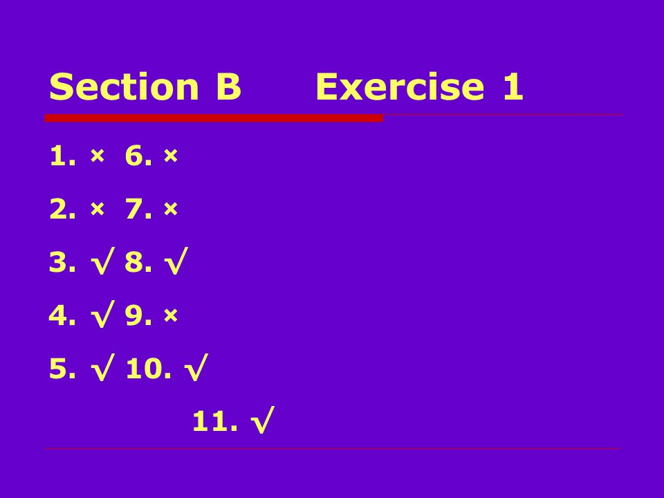 Section BExercise 1 1.× 6. × 2.× 7. × 3.√ 8. √ 4.√ 9. × 5.√ 10. √ 11. √