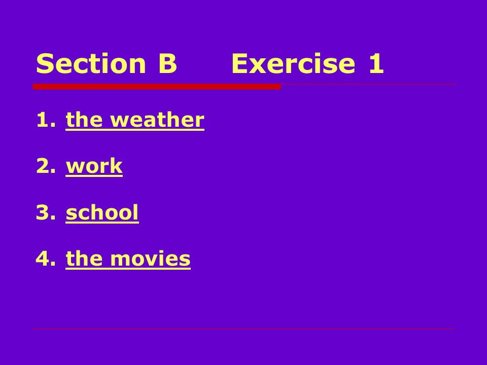 Section BExercise 1 1.the weather 2.work 3.school 4.the movies