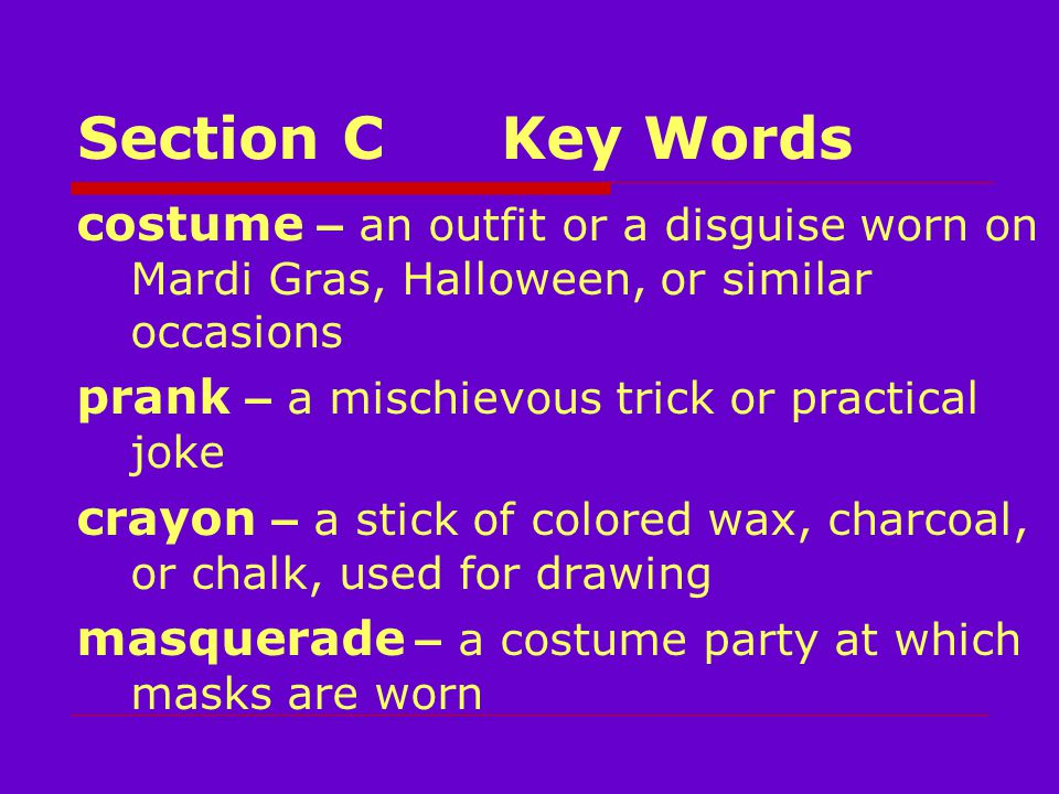 Section CKey Words costume – an outfit or a disguise worn on Mardi Gras, Halloween, or similar occasions prank – a mischievous trick or practical joke crayon – a stick of colored wax, charcoal, or chalk, used for drawing masquerade – a costume party at which masks are worn
