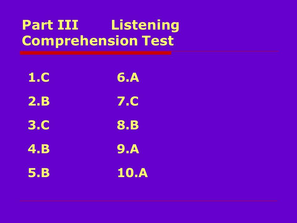 Part III Listening Comprehension Test 1.C6.A 2.B7.C 3.C8.B 4.B9.A 5.B 10.A
