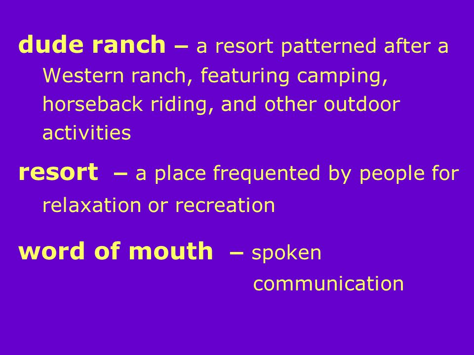 dude ranch – a resort patterned after a Western ranch, featuring camping, horseback riding, and other outdoor activities resort – a place frequented by people for relaxation or recreation word of mouth – spoken communication