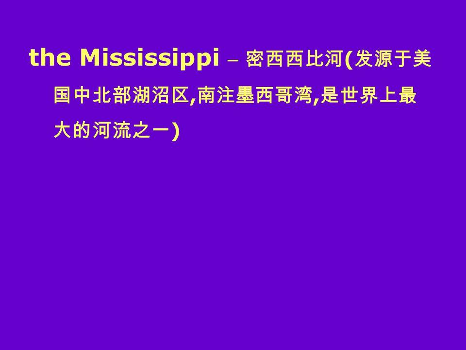the Mississippi – 密西西比河 ( 发源于美 国中北部湖沼区, 南注墨西哥湾, 是世界上最 大的河流之一 )