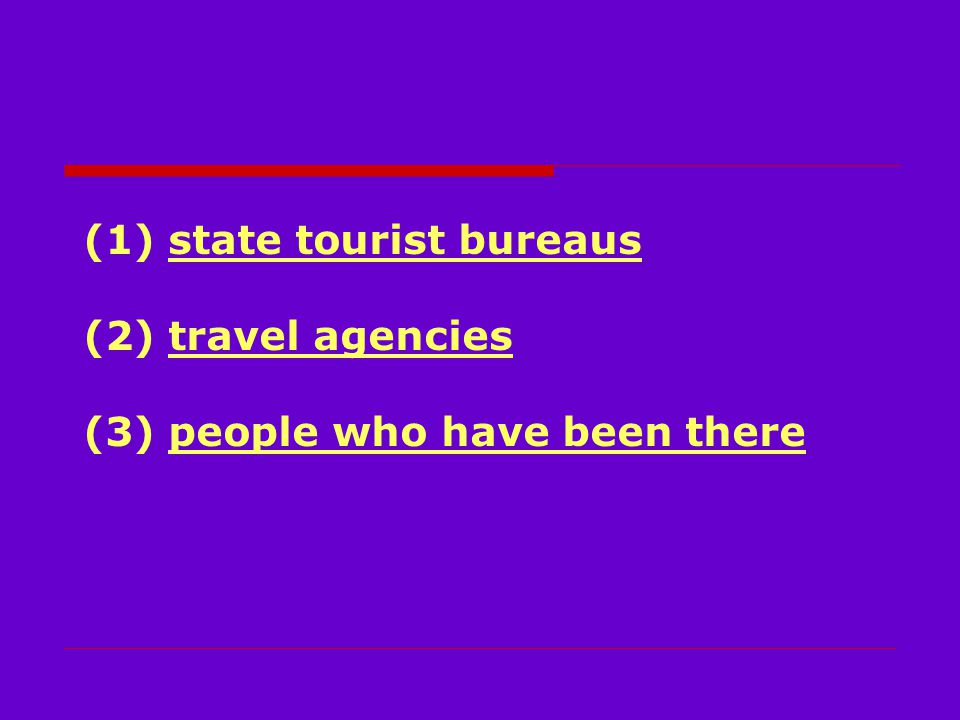 (1) state tourist bureaus (2) travel agencies (3) people who have been there
