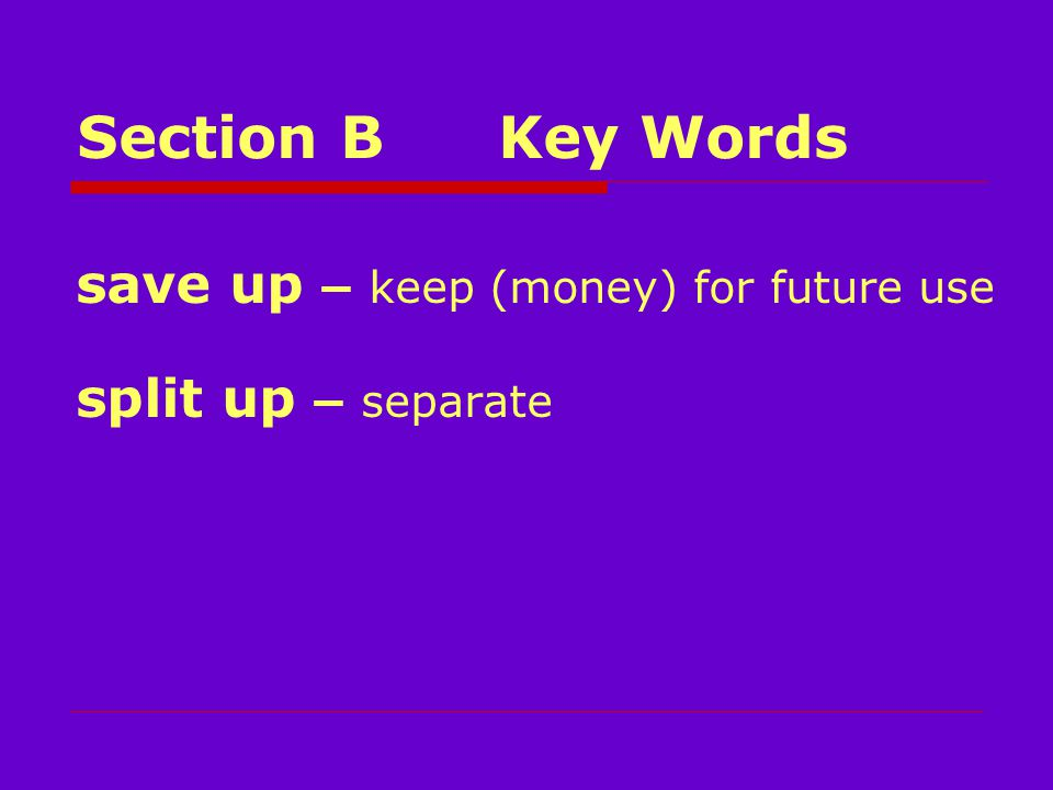 Section BKey Words save up – keep (money) for future use split up – separate