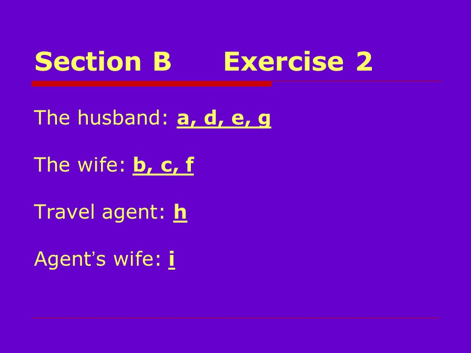 Section BExercise 2 The husband: a, d, e, g The wife: b, c, f Travel agent: h Agent ' s wife: i