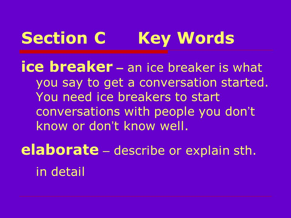 Section CKey Words ice breaker – an ice breaker is what you say to get a conversation started.