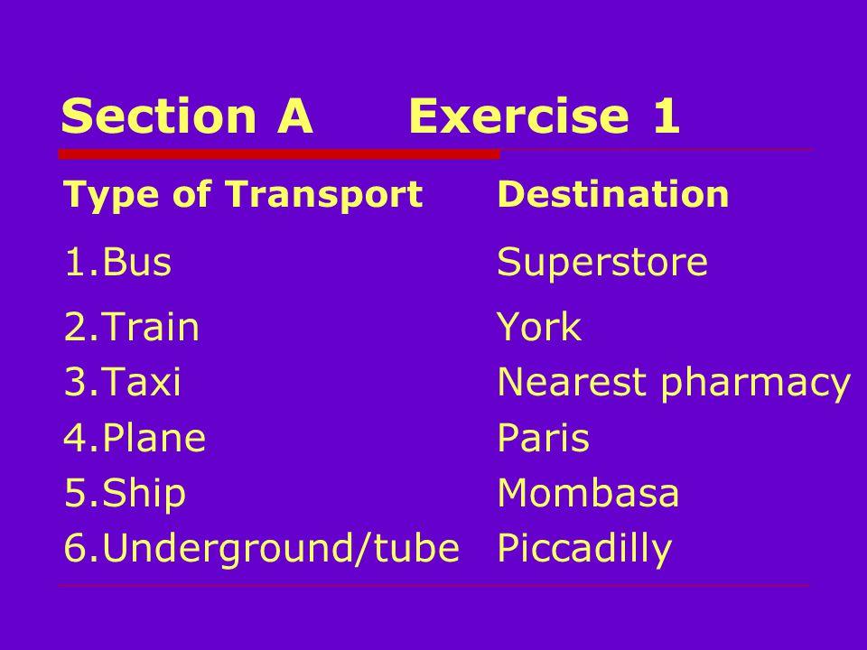 Section AExercise 1 Type of TransportDestination 1.BusSuperstore 2.TrainYork 3.TaxiNearest pharmacy 4.PlaneParis 5.ShipMombasa 6.Underground/tube Piccadilly