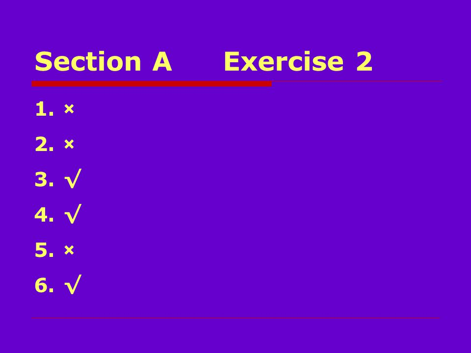 Section AExercise 2 1.× 2.× 3.√ 4.√ 5.× 6.√