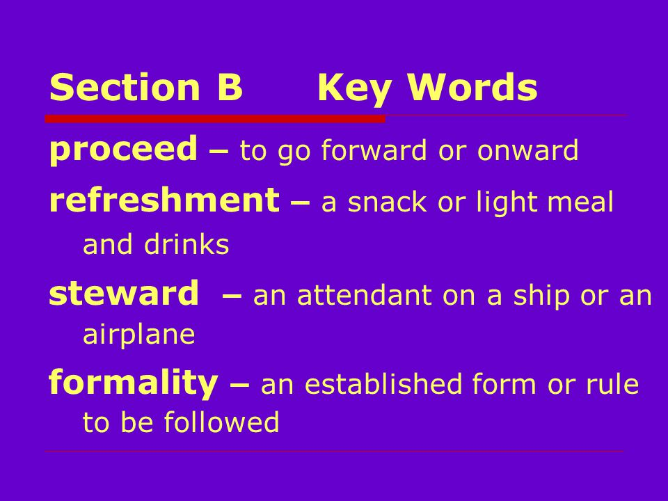 Section BKey Words proceed – to go forward or onward refreshment – a snack or light meal and drinks steward – an attendant on a ship or an airplane formality – an established form or rule to be followed